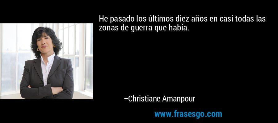 He pasado los últimos diez años en casi todas las zonas de guerra que había. – Christiane Amanpour