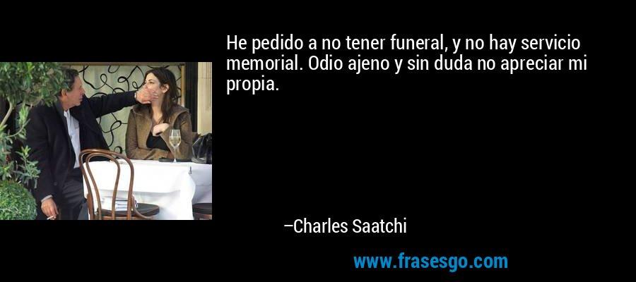 He pedido a no tener funeral, y no hay servicio memorial. Odio ajeno y sin duda no apreciar mi propia. – Charles Saatchi