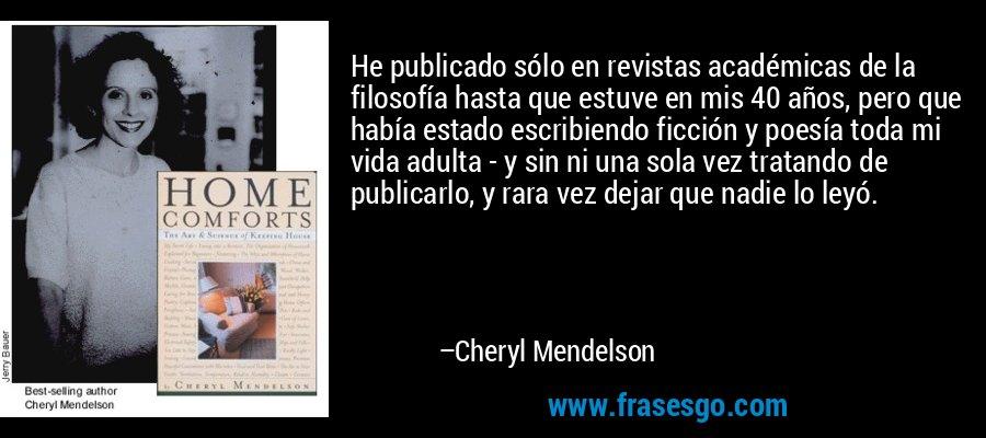 He publicado sólo en revistas académicas de la filosofía hasta que estuve en mis 40 años, pero que había estado escribiendo ficción y poesía toda mi vida adulta - y sin ni una sola vez tratando de publicarlo, y rara vez dejar que nadie lo leyó. – Cheryl Mendelson