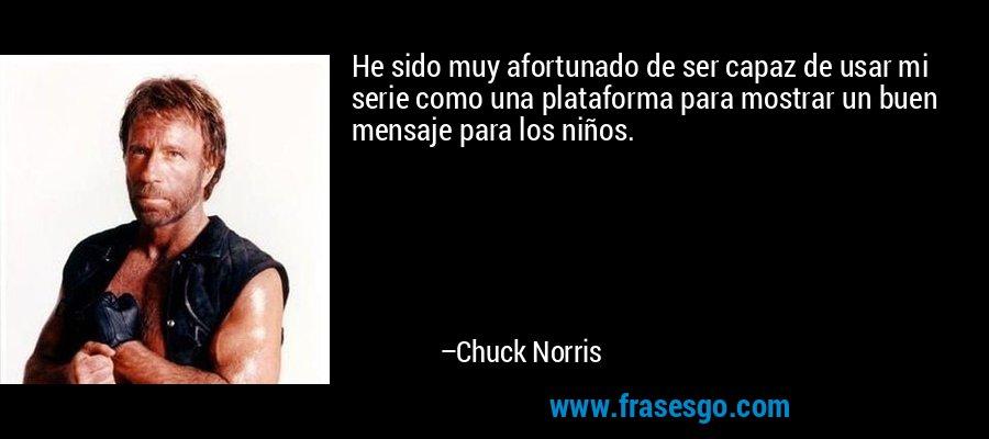 He sido muy afortunado de ser capaz de usar mi serie como una plataforma para mostrar un buen mensaje para los niños. – Chuck Norris