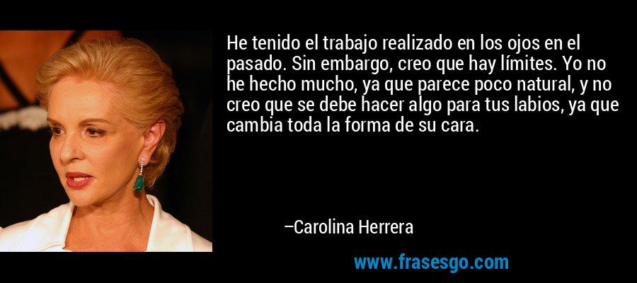 He tenido el trabajo realizado en los ojos en el pasado. Sin embargo, creo que hay límites. Yo no he hecho mucho, ya que parece poco natural, y no creo que se debe hacer algo para tus labios, ya que cambia toda la forma de su cara. – Carolina Herrera