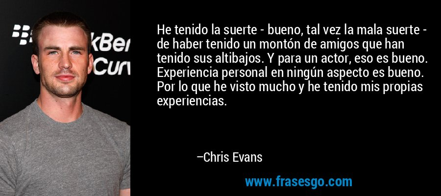 He tenido la suerte - bueno, tal vez la mala suerte - de haber tenido un montón de amigos que han tenido sus altibajos. Y para un actor, eso es bueno. Experiencia personal en ningún aspecto es bueno. Por lo que he visto mucho y he tenido mis propias experiencias. – Chris Evans