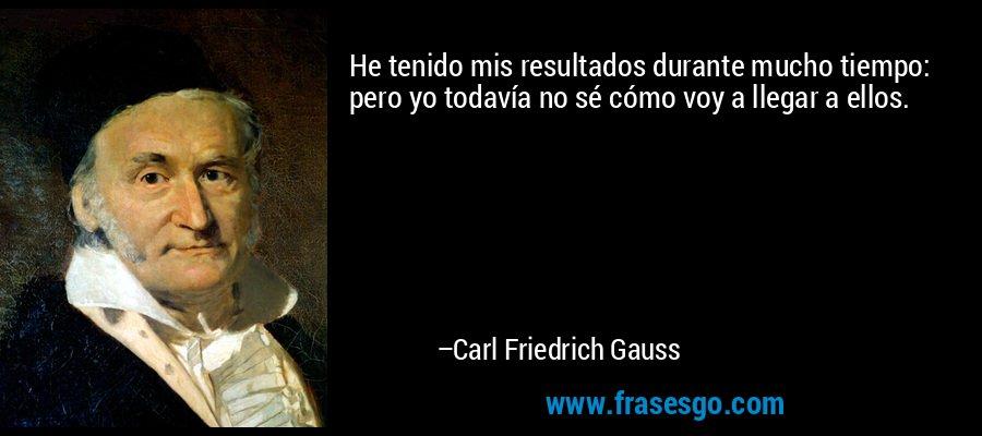 He tenido mis resultados durante mucho tiempo: pero yo todavía no sé cómo voy a llegar a ellos. – Carl Friedrich Gauss