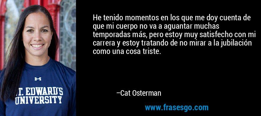 He tenido momentos en los que me doy cuenta de que mi cuerpo no va a aguantar muchas temporadas más, pero estoy muy satisfecho con mi carrera y estoy tratando de no mirar a la jubilación como una cosa triste. – Cat Osterman