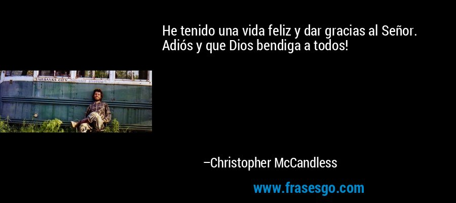 He tenido una vida feliz y dar gracias al Señor. Adiós y que Dios bendiga a todos! – Christopher McCandless
