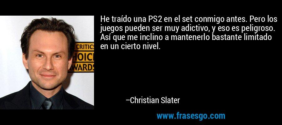 He traído una PS2 en el set conmigo antes. Pero los juegos pueden ser muy adictivo, y eso es peligroso. Así que me inclino a mantenerlo bastante limitado en un cierto nivel. – Christian Slater
