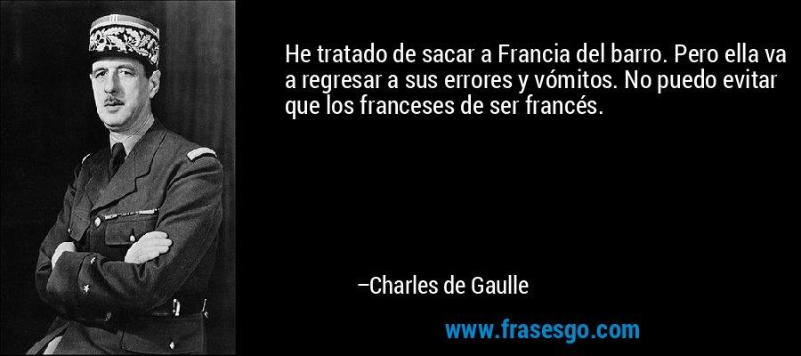 He tratado de sacar a Francia del barro. Pero ella va a regresar a sus errores y vómitos. No puedo evitar que los franceses de ser francés. – Charles de Gaulle