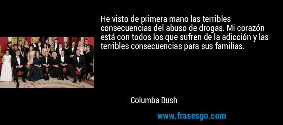 He visto de primera mano las terribles consecuencias del abuso de drogas. Mi corazón está con todos los que sufren de la adicción y las terribles consecuencias para sus familias. – Columba Bush