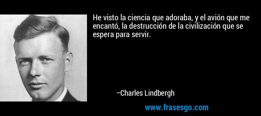 He visto la ciencia que adoraba, y el avión que me encantó, la destrucción de la civilización que se espera para servir. – Charles Lindbergh