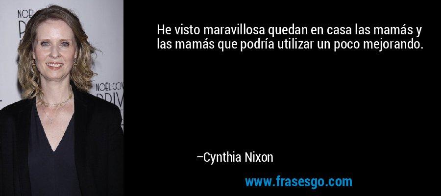 He visto maravillosa quedan en casa las mamás y las mamás que podría utilizar un poco mejorando. – Cynthia Nixon