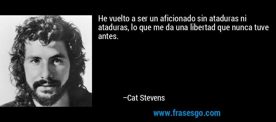 He vuelto a ser un aficionado sin ataduras ni ataduras, lo que me da una libertad que nunca tuve antes. – Cat Stevens