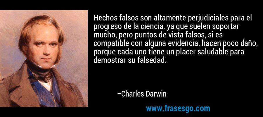 Hechos falsos son altamente perjudiciales para el progreso de la ciencia, ya que suelen soportar mucho, pero puntos de vista falsos, si es compatible con alguna evidencia, hacen poco daño, porque cada uno tiene un placer saludable para demostrar su falsedad. – Charles Darwin