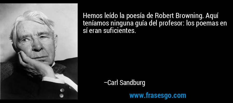 Hemos leído la poesía de Robert Browning. Aquí teníamos ninguna guía del profesor: los poemas en sí eran suficientes. – Carl Sandburg