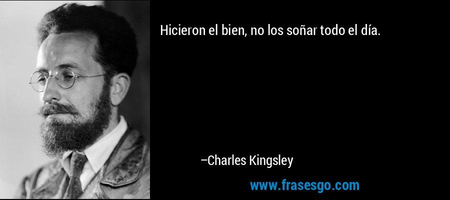 Hicieron el bien, no los soñar todo el día. – Charles Kingsley