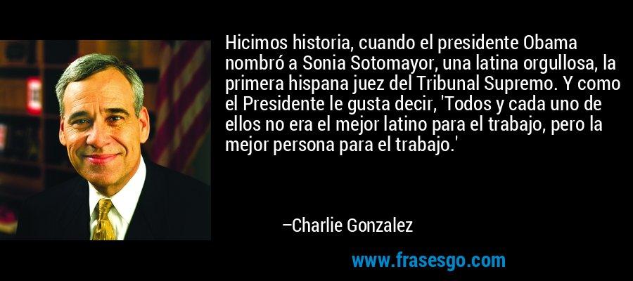 Hicimos historia, cuando el presidente Obama nombró a Sonia Sotomayor, una latina orgullosa, la primera hispana juez del Tribunal Supremo. Y como el Presidente le gusta decir, 'Todos y cada uno de ellos no era el mejor latino para el trabajo, pero la mejor persona para el trabajo.' – Charlie Gonzalez