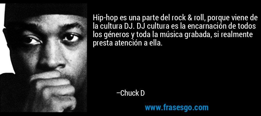 Hip-hop es una parte del rock & roll, porque viene de la cultura DJ. DJ cultura es la encarnación de todos los géneros y toda la música grabada, si realmente presta atención a ella. – Chuck D