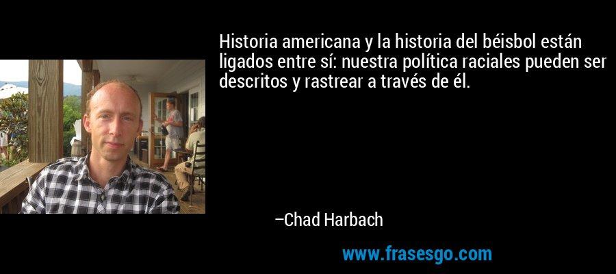 Historia americana y la historia del béisbol están ligados entre sí: nuestra política raciales pueden ser descritos y rastrear a través de él. – Chad Harbach