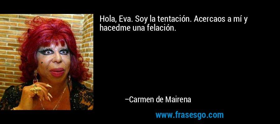 Hola, Eva. Soy la tentación. Acercaos a mí y hacedme una felación. – Carmen de Mairena