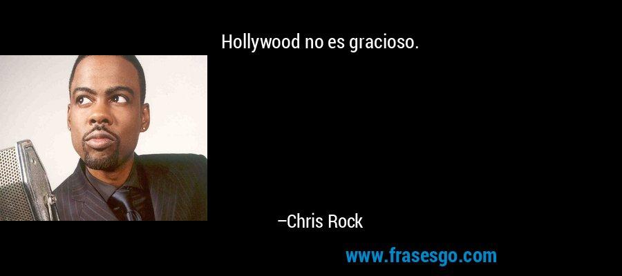 Hollywood no es gracioso. – Chris Rock