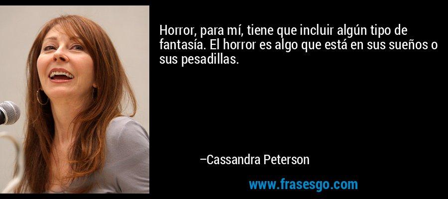 Horror, para mí, tiene que incluir algún tipo de fantasía. El horror es algo que está en sus sueños o sus pesadillas. – Cassandra Peterson