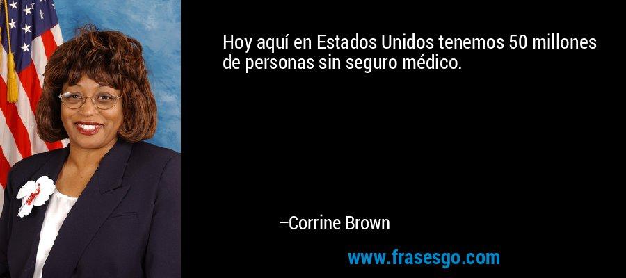 Hoy aquí en Estados Unidos tenemos 50 millones de personas sin seguro médico. – Corrine Brown