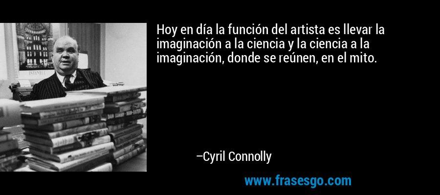 Hoy en día la función del artista es llevar la imaginación a la ciencia y la ciencia a la imaginación, donde se reúnen, en el mito. – Cyril Connolly