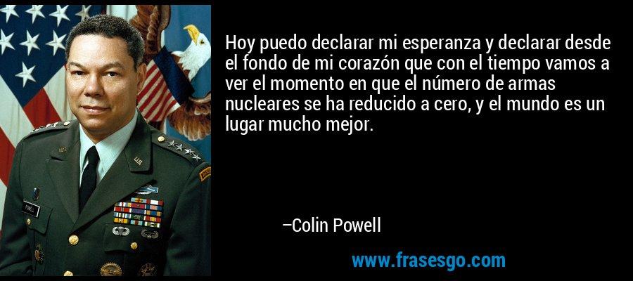 Hoy puedo declarar mi esperanza y declarar desde el fondo de mi corazón que con el tiempo vamos a ver el momento en que el número de armas nucleares se ha reducido a cero, y el mundo es un lugar mucho mejor. – Colin Powell