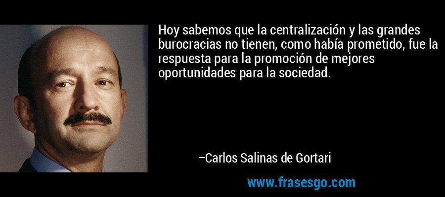 Hoy sabemos que la centralización y las grandes burocracias no tienen, como había prometido, fue la respuesta para la promoción de mejores oportunidades para la sociedad. – Carlos Salinas de Gortari