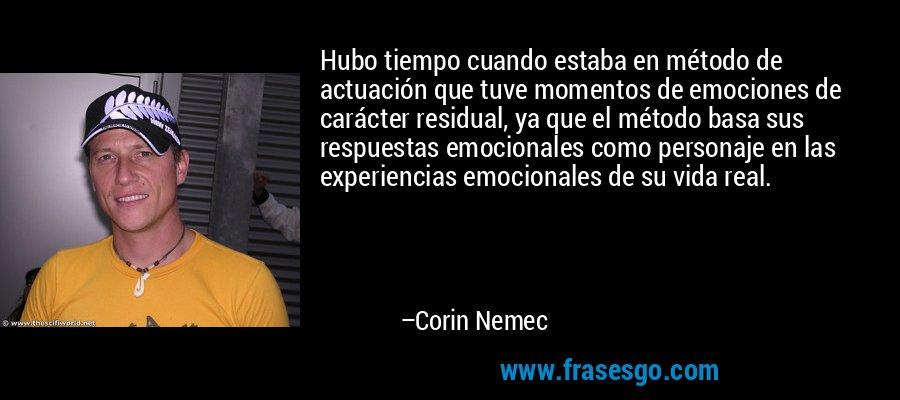 Hubo tiempo cuando estaba en método de actuación que tuve momentos de emociones de carácter residual, ya que el método basa sus respuestas emocionales como personaje en las experiencias emocionales de su vida real. – Corin Nemec