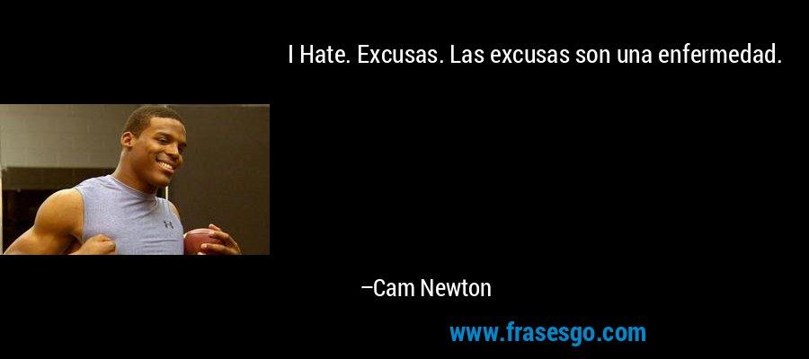 I Hate. Excusas. Las excusas son una enfermedad. – Cam Newton