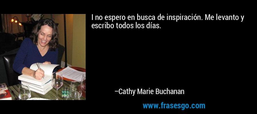 I no espero en busca de inspiración. Me levanto y escribo todos los días. – Cathy Marie Buchanan
