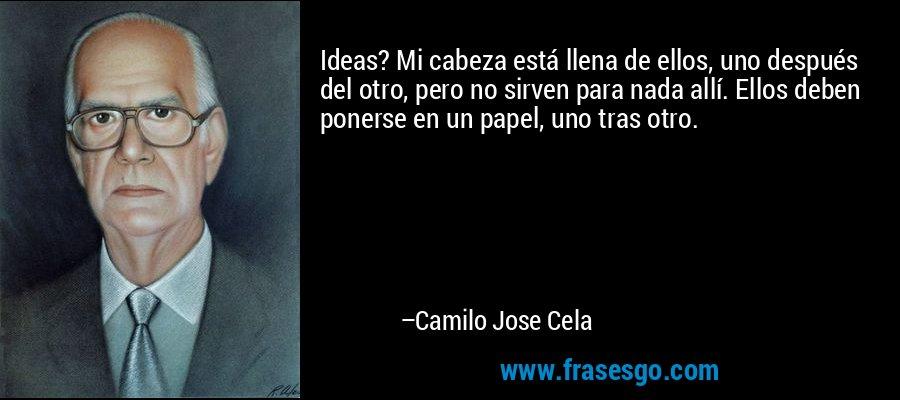 Ideas? Mi cabeza está llena de ellos, uno después del otro, pero no sirven para nada allí. Ellos deben ponerse en un papel, uno tras otro. – Camilo Jose Cela