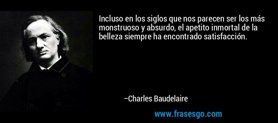Incluso en los siglos que nos parecen ser los más monstruoso y absurdo, el apetito inmortal de la belleza siempre ha encontrado satisfacción. – Charles Baudelaire