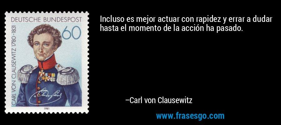 Incluso es mejor actuar con rapidez y errar a dudar hasta el momento de la acción ha pasado. – Carl von Clausewitz