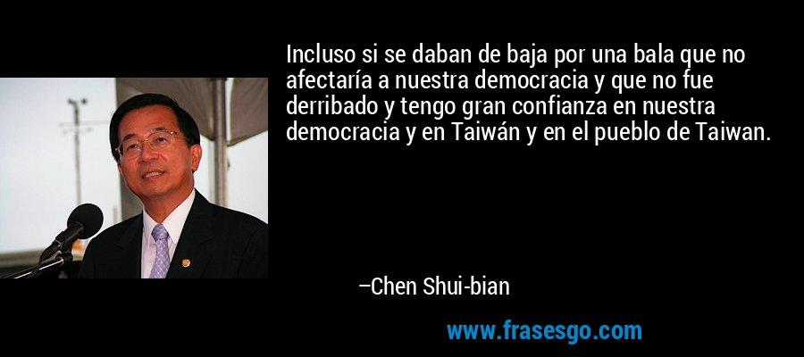 Incluso si se daban de baja por una bala que no afectaría a nuestra democracia y que no fue derribado y tengo gran confianza en nuestra democracia y en Taiwán y en el pueblo de Taiwan. – Chen Shui-bian