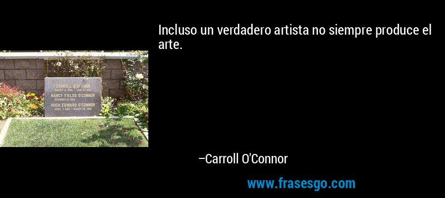 Incluso un verdadero artista no siempre produce el arte. – Carroll O'Connor