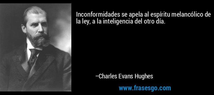 Inconformidades se apela al espíritu melancólico de la ley, a la inteligencia del otro día. – Charles Evans Hughes