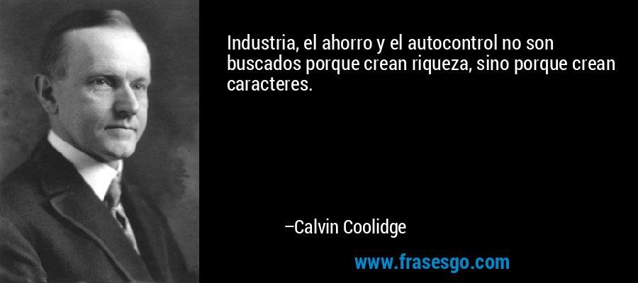 Industria, el ahorro y el autocontrol no son buscados porque crean riqueza, sino porque crean caracteres. – Calvin Coolidge