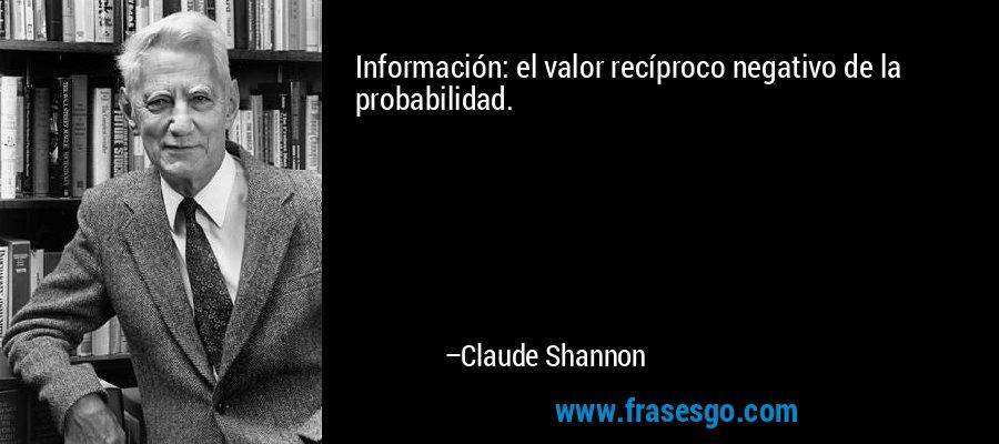 Información: el valor recíproco negativo de la probabilidad. – Claude Shannon