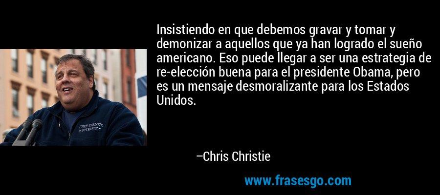 Insistiendo en que debemos gravar y tomar y demonizar a aquellos que ya han logrado el sueño americano. Eso puede llegar a ser una estrategia de re-elección buena para el presidente Obama, pero es un mensaje desmoralizante para los Estados Unidos. – Chris Christie