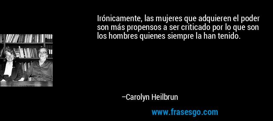 Irónicamente, las mujeres que adquieren el poder son más propensos a ser criticado por lo que son los hombres quienes siempre la han tenido. – Carolyn Heilbrun