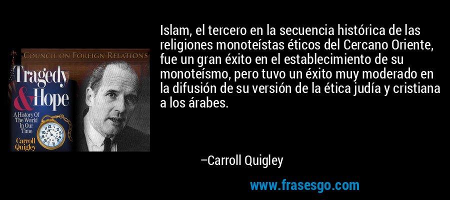 Islam, el tercero en la secuencia histórica de las religiones monoteístas éticos del Cercano Oriente, fue un gran éxito en el establecimiento de su monoteísmo, pero tuvo un éxito muy moderado en la difusión de su versión de la ética judía y cristiana a los árabes. – Carroll Quigley