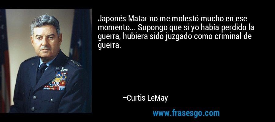 Japonés Matar no me molestó mucho en ese momento... Supongo que si yo había perdido la guerra, hubiera sido juzgado como criminal de guerra. – Curtis LeMay