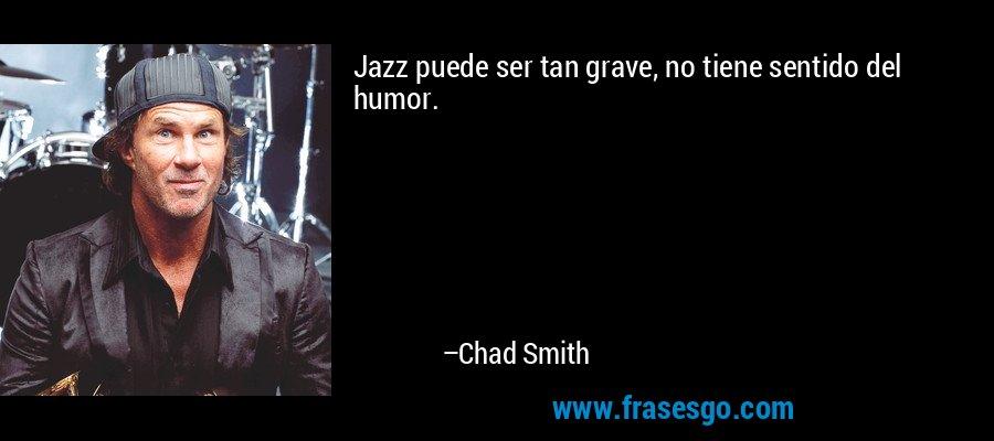Jazz puede ser tan grave, no tiene sentido del humor. – Chad Smith