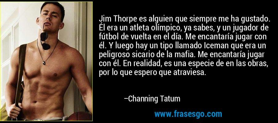Jim Thorpe es alguien que siempre me ha gustado. Él era un atleta olímpico, ya sabes, y un jugador de fútbol de vuelta en el día. Me encantaría jugar con él. Y luego hay un tipo llamado Iceman que era un peligroso sicario de la mafia. Me encantaría jugar con él. En realidad, es una especie de en las obras, por lo que espero que atraviesa. – Channing Tatum