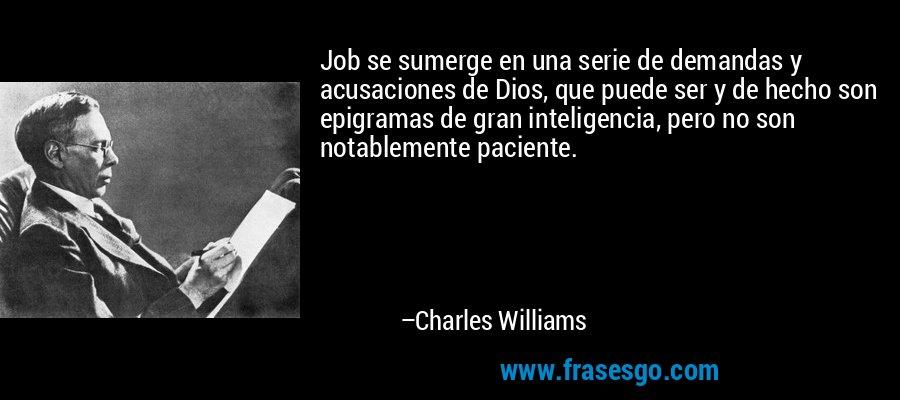 Job se sumerge en una serie de demandas y acusaciones de Dios, que puede ser y de hecho son epigramas de gran inteligencia, pero no son notablemente paciente. – Charles Williams