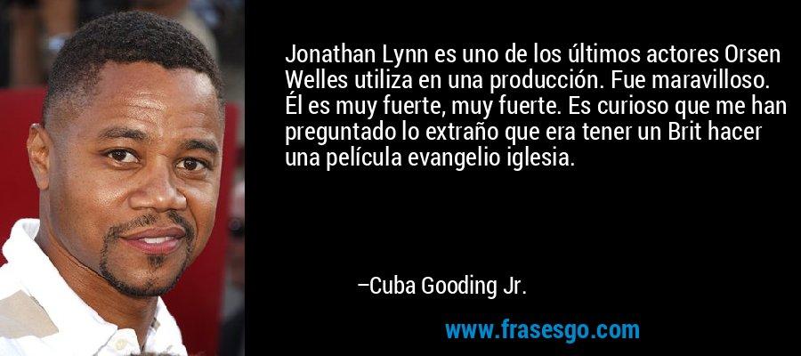 Jonathan Lynn es uno de los últimos actores Orsen Welles utiliza en una producción. Fue maravilloso. Él es muy fuerte, muy fuerte. Es curioso que me han preguntado lo extraño que era tener un Brit hacer una película evangelio iglesia. – Cuba Gooding Jr.