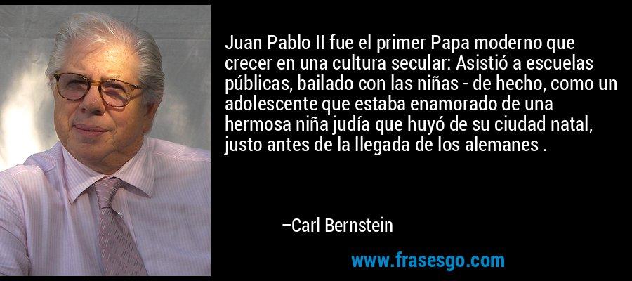 Juan Pablo II fue el primer Papa moderno que crecer en una cultura secular: Asistió a escuelas públicas, bailado con las niñas - de hecho, como un adolescente que estaba enamorado de una hermosa niña judía que huyó de su ciudad natal, justo antes de la llegada de los alemanes . – Carl Bernstein