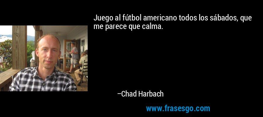 Juego al fútbol americano todos los sábados, que me parece que calma. – Chad Harbach