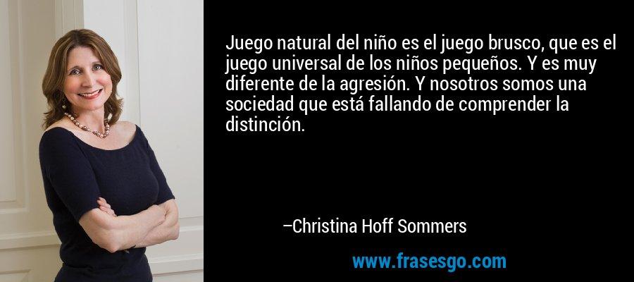 Juego natural del niño es el juego brusco, que es el juego universal de los niños pequeños. Y es muy diferente de la agresión. Y nosotros somos una sociedad que está fallando de comprender la distinción. – Christina Hoff Sommers